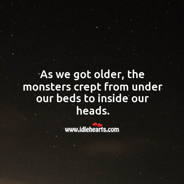 As we got older, the monsters crept from under our beds to inside our heads. Image