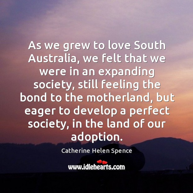 As we grew to love south australia, we felt that we were in an expanding society Catherine Helen Spence Picture Quote
