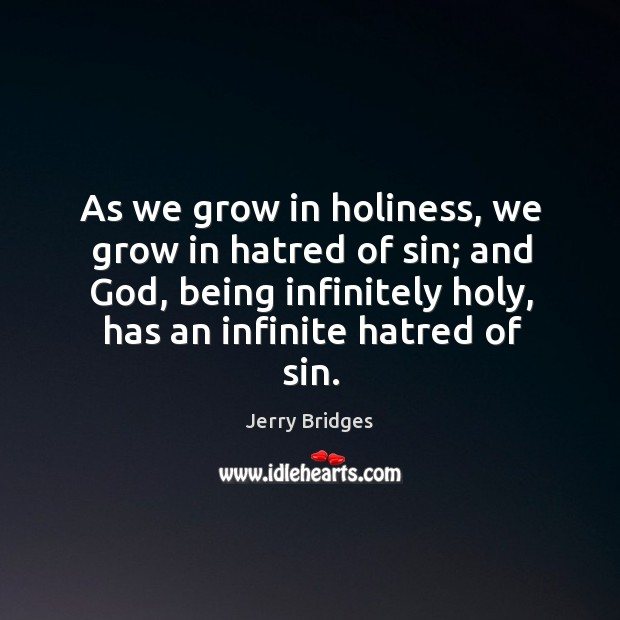 As we grow in holiness, we grow in hatred of sin; and Jerry Bridges Picture Quote