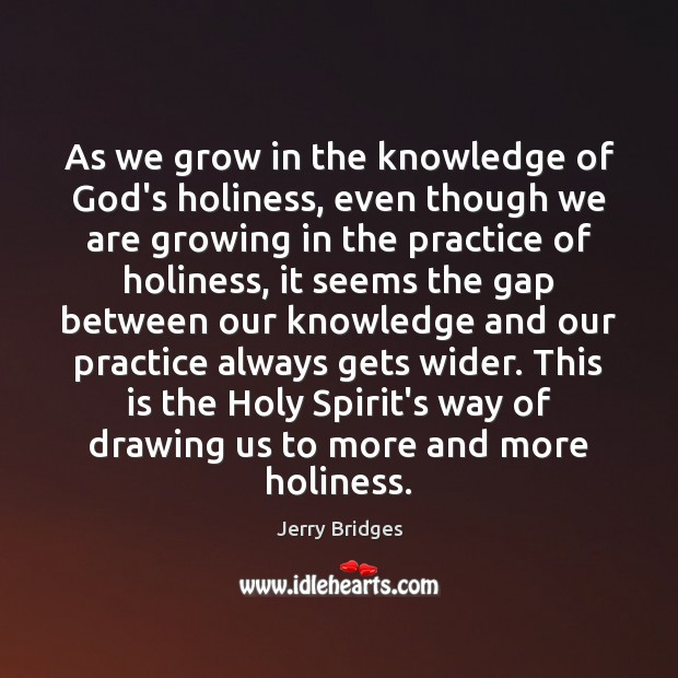 As we grow in the knowledge of God's holiness, even though we Jerry Bridges Picture Quote