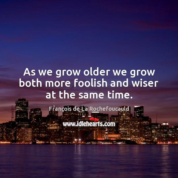 Image, As we grow older we grow both more foolish and wiser at the same time.