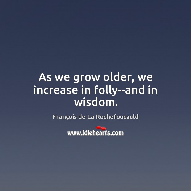Image, As we grow older, we increase in folly–and in wisdom.