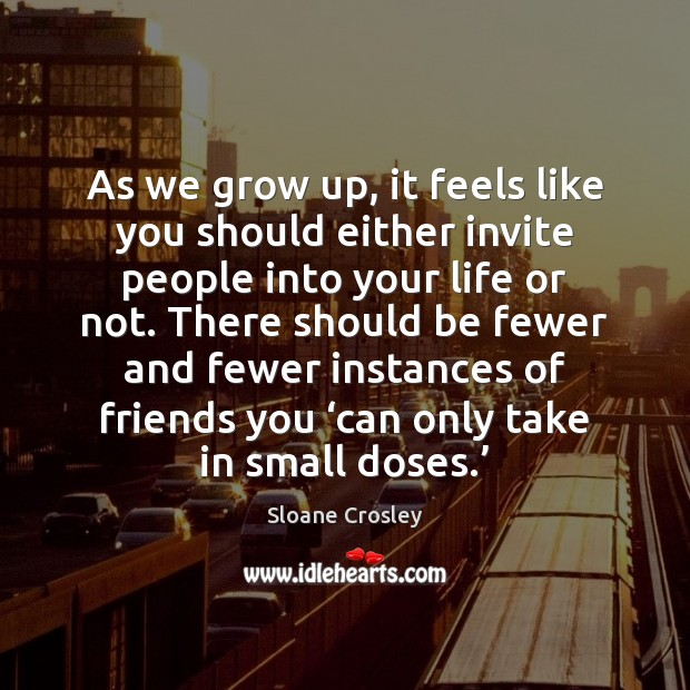 As we grow up, it feels like you should either invite people Sloane Crosley Picture Quote