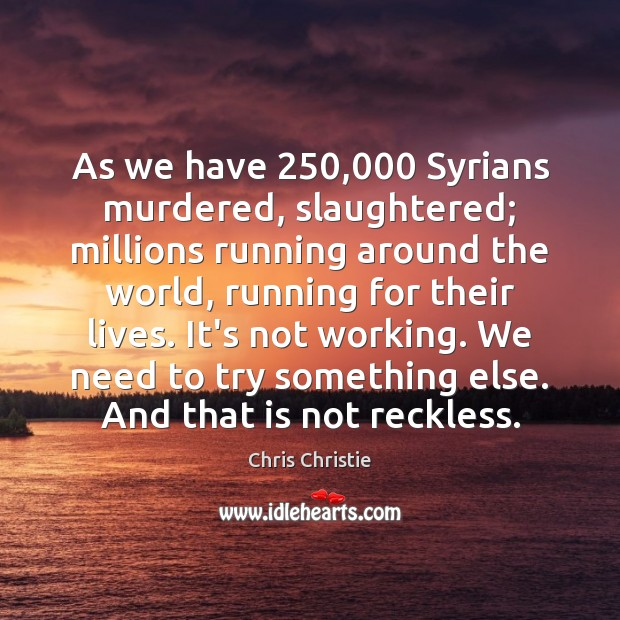 As we have 250,000 Syrians murdered, slaughtered; millions running around the world, running Chris Christie Picture Quote