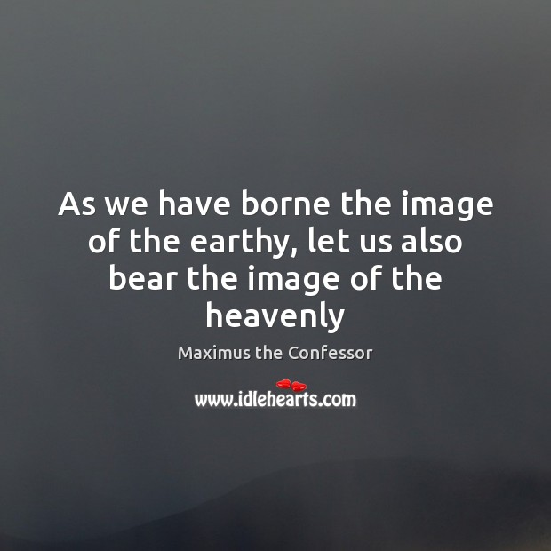 As we have borne the image of the earthy, let us also bear the image of the heavenly Maximus the Confessor Picture Quote