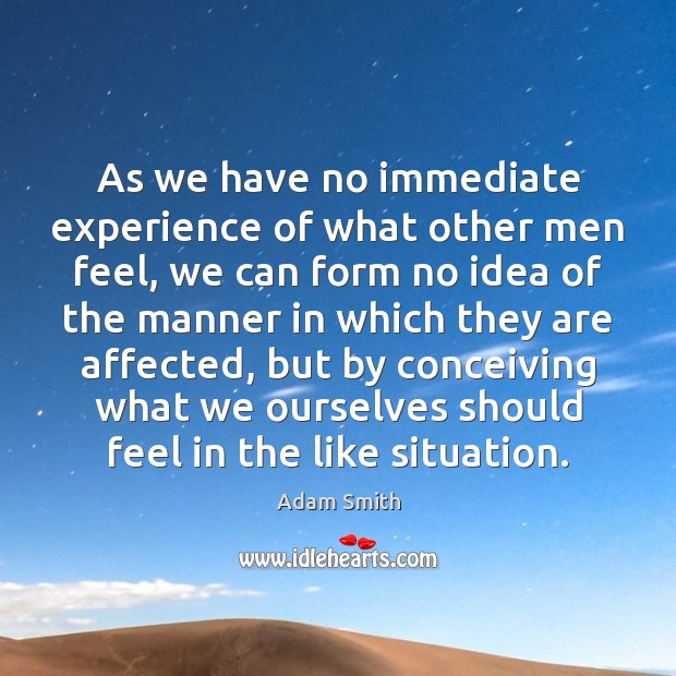 As we have no immediate experience of what other men feel, we Image