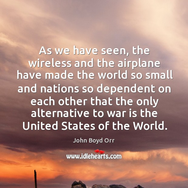 As we have seen, the wireless and the airplane have made the world so small and nations so John Boyd Orr Picture Quote