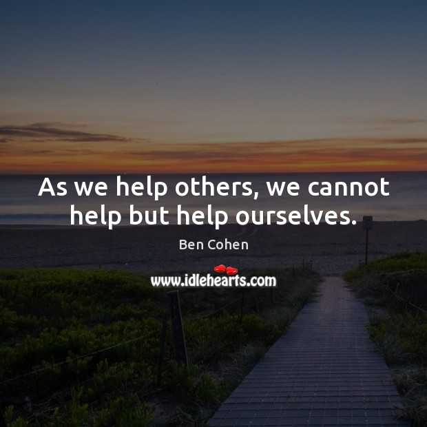 Image, As we help others, we cannot help but help ourselves.