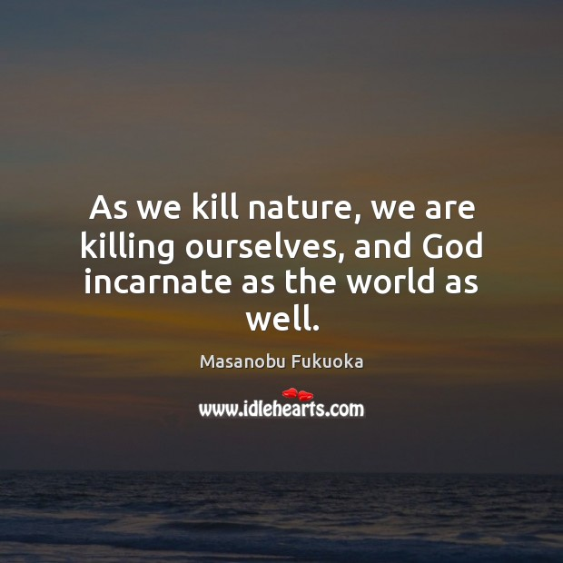 As we kill nature, we are killing ourselves, and God incarnate as the world as well. Masanobu Fukuoka Picture Quote