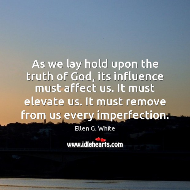 As we lay hold upon the truth of God, its influence must Imperfection Quotes Image
