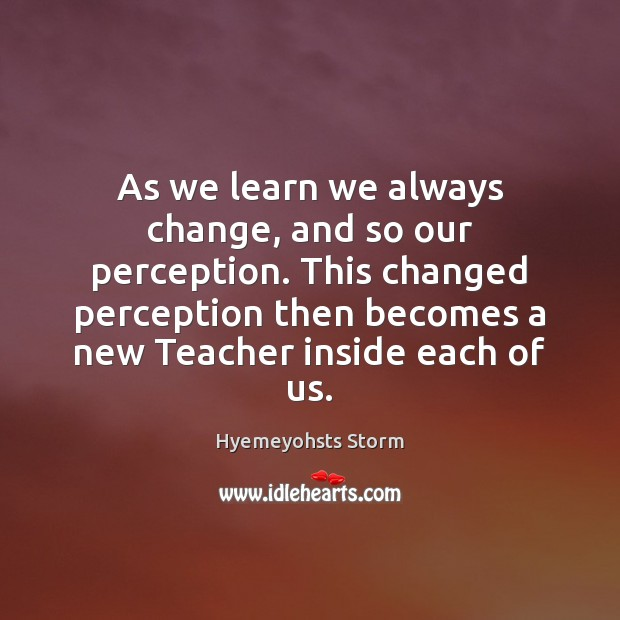 As we learn we always change, and so our perception. This changed Image