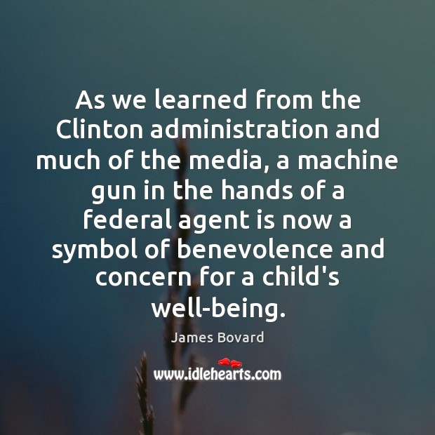 As we learned from the Clinton administration and much of the media, James Bovard Picture Quote