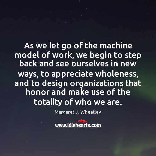 As we let go of the machine model of work, we begin Margaret J. Wheatley Picture Quote