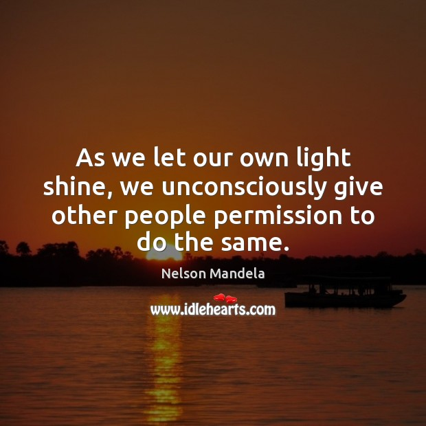 As we let our own light shine, we unconsciously give other people Image