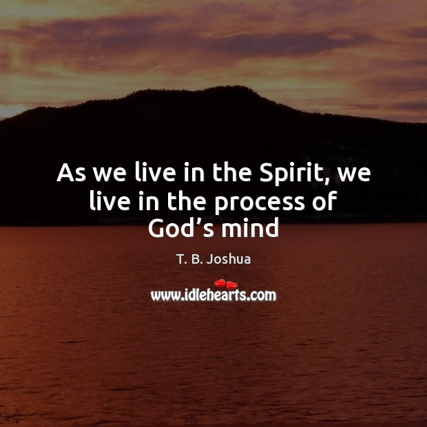 As we live in the Spirit, we live in the process of God's mind T. B. Joshua Picture Quote