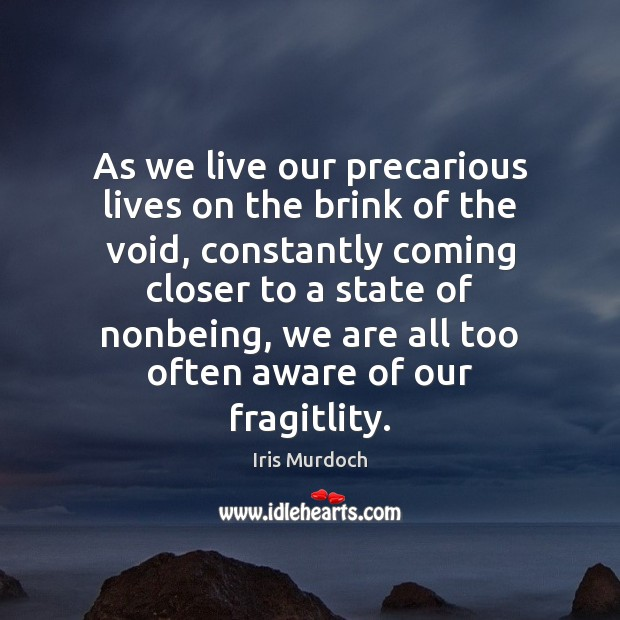 As we live our precarious lives on the brink of the void, Iris Murdoch Picture Quote