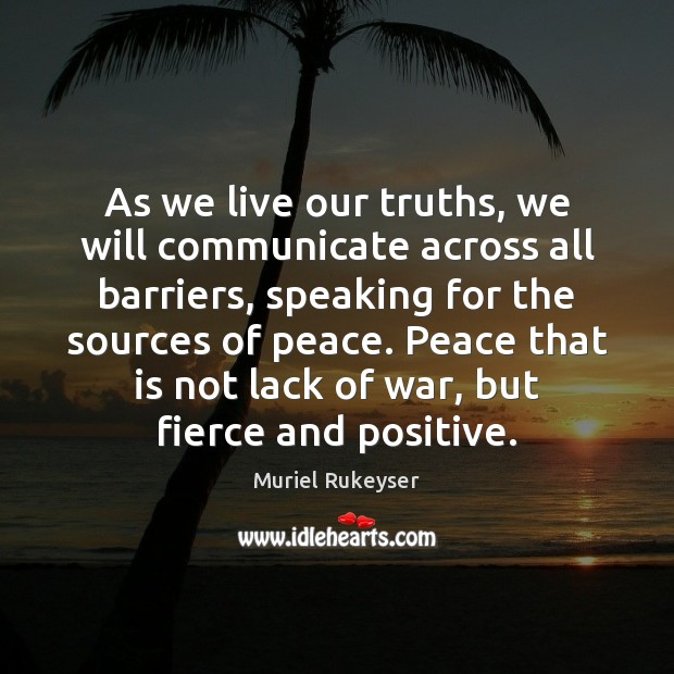 As we live our truths, we will communicate across all barriers, speaking Muriel Rukeyser Picture Quote