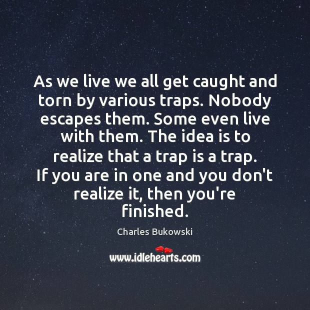 As we live we all get caught and torn by various traps. Charles Bukowski Picture Quote