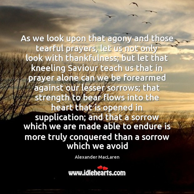 As we look upon that agony and those tearful prayers, let us Alexander MacLaren Picture Quote