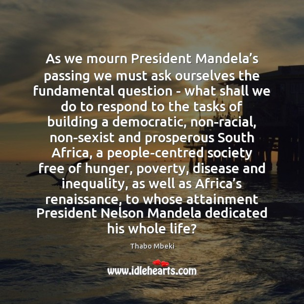 Thabo Mbeki Picture Quote image saying: As we mourn President Mandela's passing we must ask ourselves the