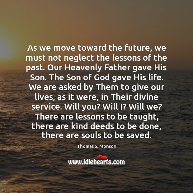 As we move toward the future, we must not neglect the lessons Thomas S. Monson Picture Quote