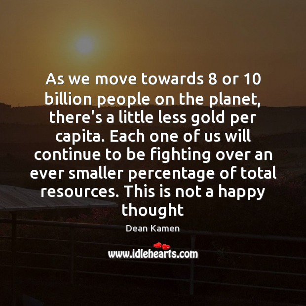 As we move towards 8 or 10 billion people on the planet, there's a Dean Kamen Picture Quote