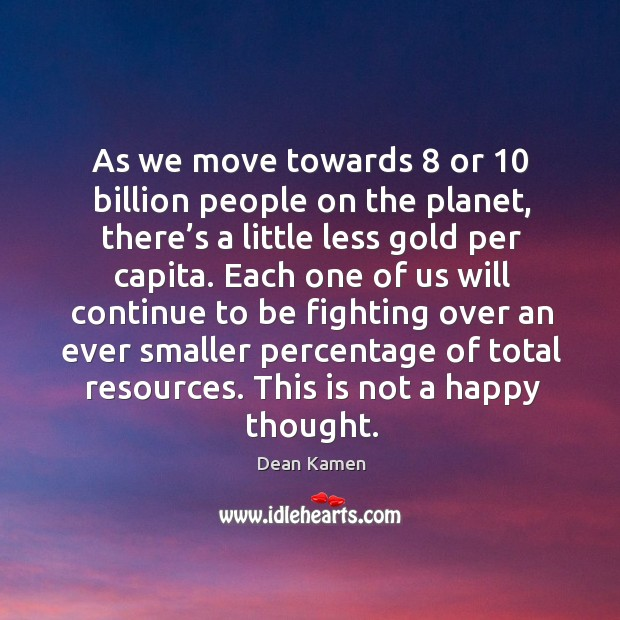 As we move towards 8 or 10 billion people on the planet Dean Kamen Picture Quote