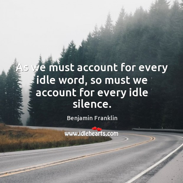 As we must account for every idle word, so must we account for every idle silence. Image