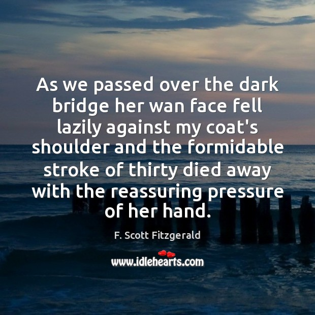 As we passed over the dark bridge her wan face fell lazily Image