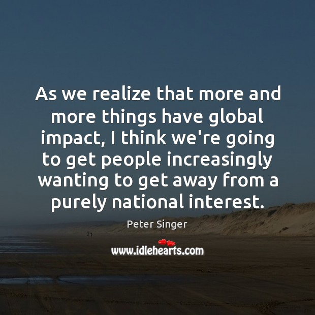As we realize that more and more things have global impact, I Peter Singer Picture Quote