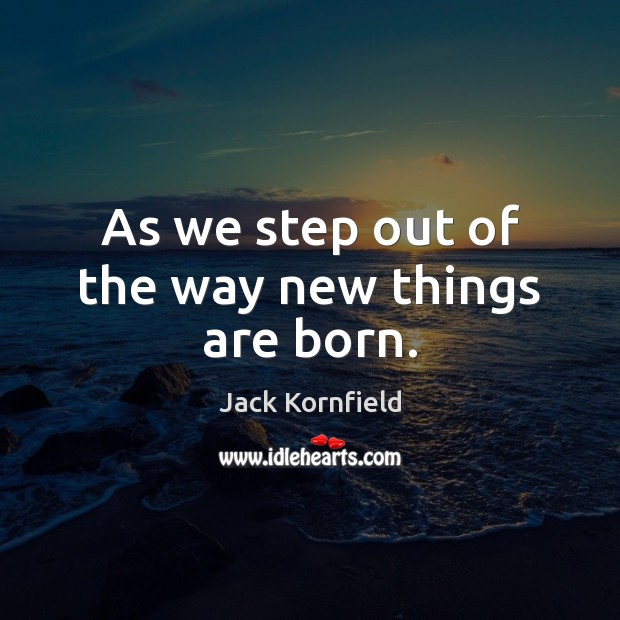 As we step out of the way new things are born. Image
