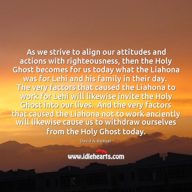 As we strive to align our attitudes and actions with righteousness, then David A. Bednar Picture Quote