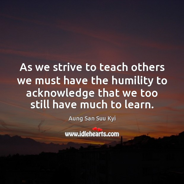 As we strive to teach others we must have the humility to Humility Quotes Image