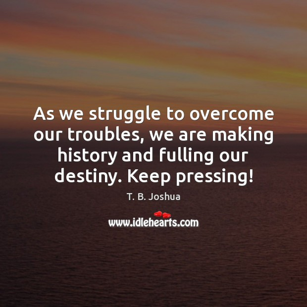 As we struggle to overcome our troubles, we are making history and T. B. Joshua Picture Quote