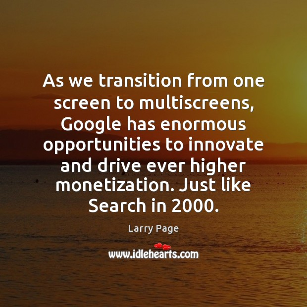 Larry Page Picture Quote image saying: As we transition from one screen to multiscreens, Google has enormous opportunities
