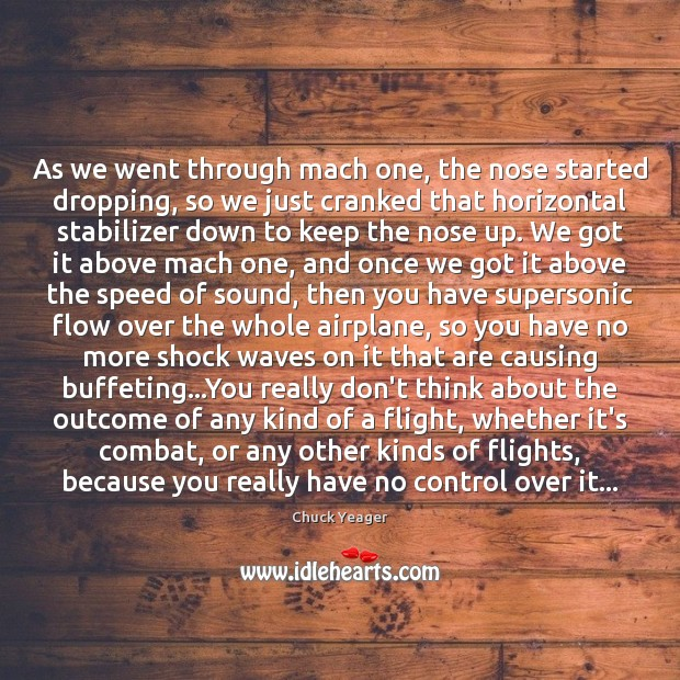 As we went through mach one, the nose started dropping, so we Chuck Yeager Picture Quote