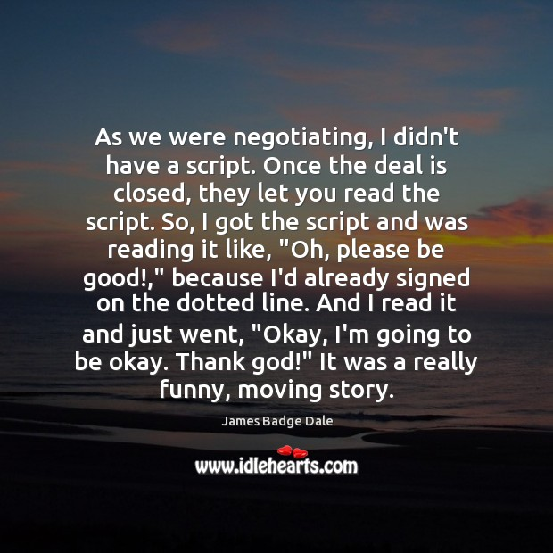 As we were negotiating, I didn't have a script. Once the deal Image
