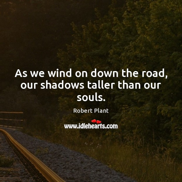 As we wind on down the road, our shadows taller than our souls. Robert Plant Picture Quote