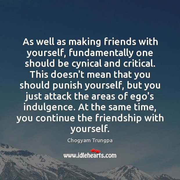 As well as making friends with yourself, fundamentally one should be cynical Image