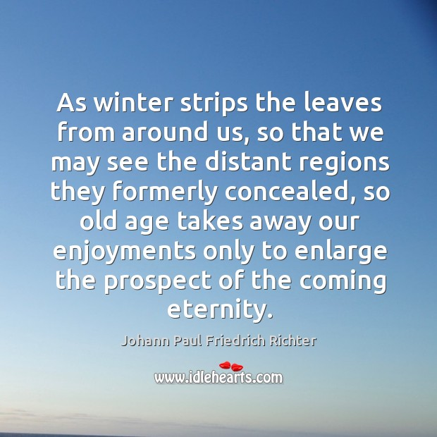 As winter strips the leaves from around us, so that we may see the distant regions Image