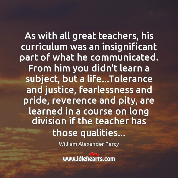 As with all great teachers, his curriculum was an insignificant part of William Alexander Percy Picture Quote