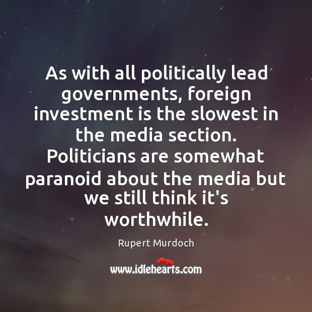 As with all politically lead governments, foreign investment is the slowest in Rupert Murdoch Picture Quote
