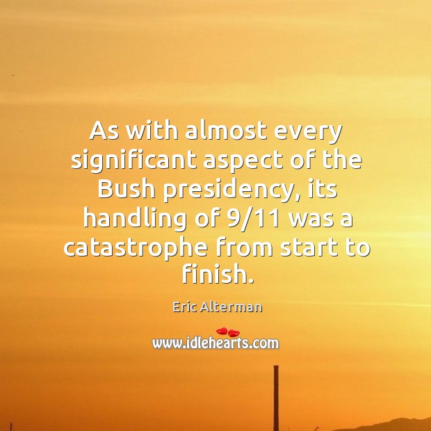 As with almost every significant aspect of the bush presidency, its handling of 9/11 Eric Alterman Picture Quote