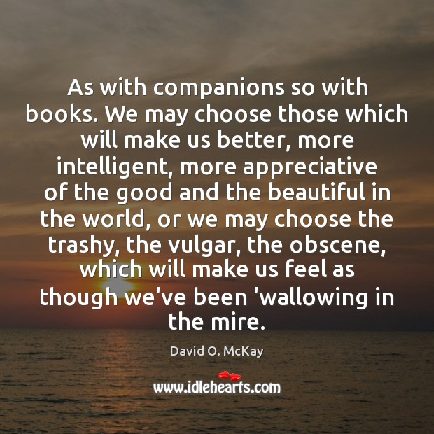 As with companions so with books. We may choose those which will David O. McKay Picture Quote