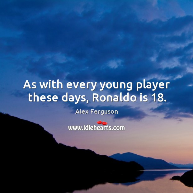 As with every young player these days, Ronaldo is 18. Image