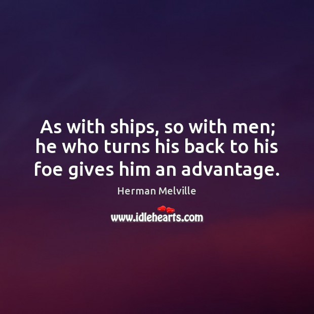 As with ships, so with men; he who turns his back to his foe gives him an advantage. Image