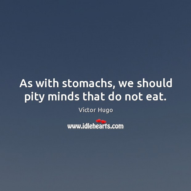Image, As with stomachs, we should pity minds that do not eat.