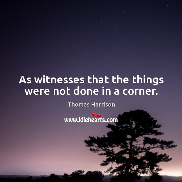 As witnesses that the things were not done in a corner. Image