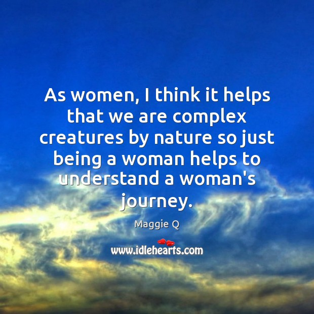 As women, I think it helps that we are complex creatures by Maggie Q Picture Quote
