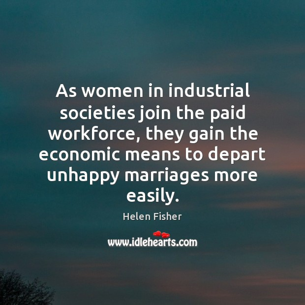 As women in industrial societies join the paid workforce, they gain the Helen Fisher Picture Quote
